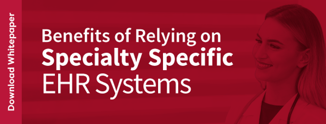 Benefits of Relying on Specialty Specific EHR Systems